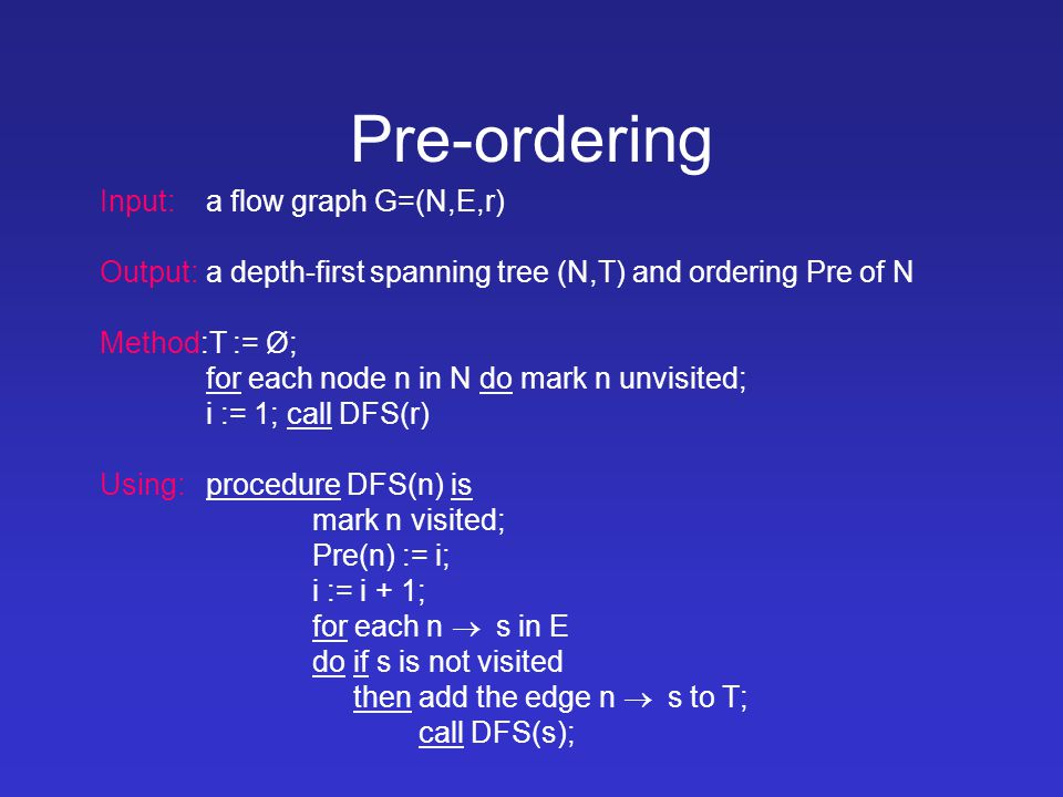 Pre-ordering Input: a flow graph G=(N,E,r) Output:a depth-first spanning tree (N,T) and ordering Pre of N Method:T := Ø; for each node n in N do mark n unvisited; i := 1; call DFS(r) Using:procedure DFS(n) is mark n visited; Pre(n) := i; i := i + 1; for each n  s in E do if s is not visited then add the edge n  s to T; call DFS(s);