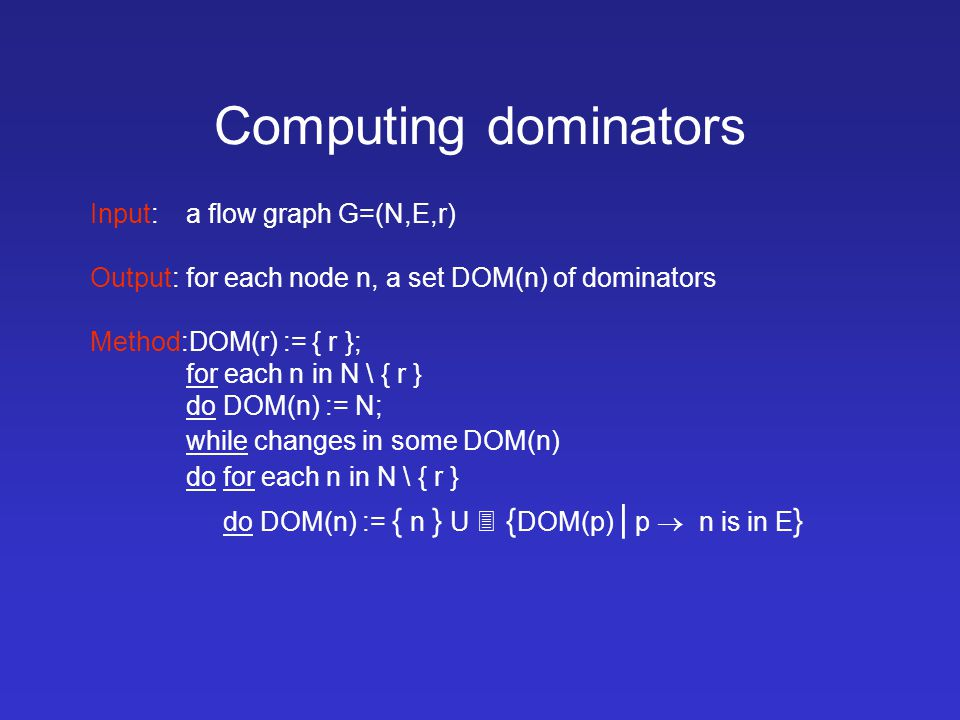 Computing dominators Input:a flow graph G=(N,E,r) Output:for each node n, a set DOM(n) of dominators Method:DOM(r) := { r }; for each n in N \ { r } do DOM(n) := N; while changes in some DOM(n) do for each n in N \ { r } do DOM(n) := { n } U  { DOM(p) | p  n is in E }