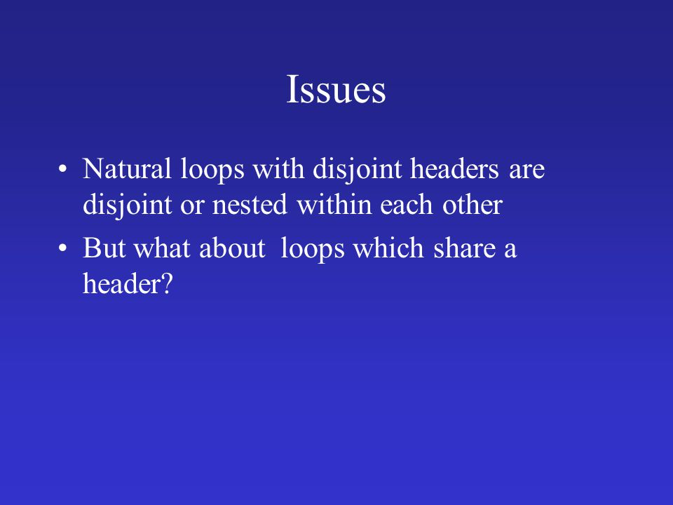 Issues Natural loops with disjoint headers are disjoint or nested within each other But what about loops which share a header