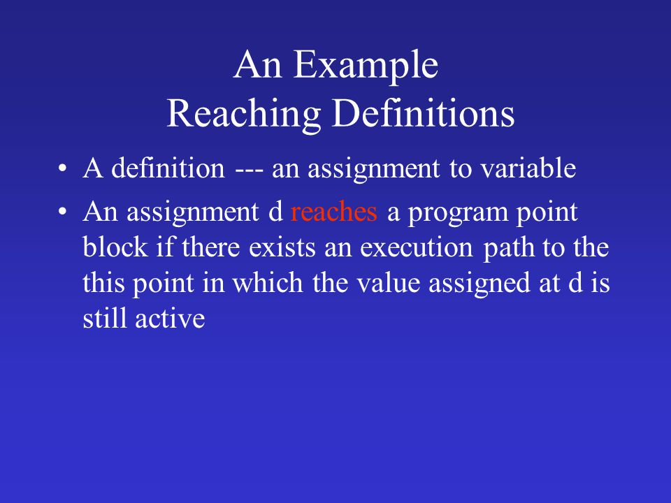 An Example Reaching Definitions A definition --- an assignment to variable An assignment d reaches a program point block if there exists an execution path to the this point in which the value assigned at d is still active