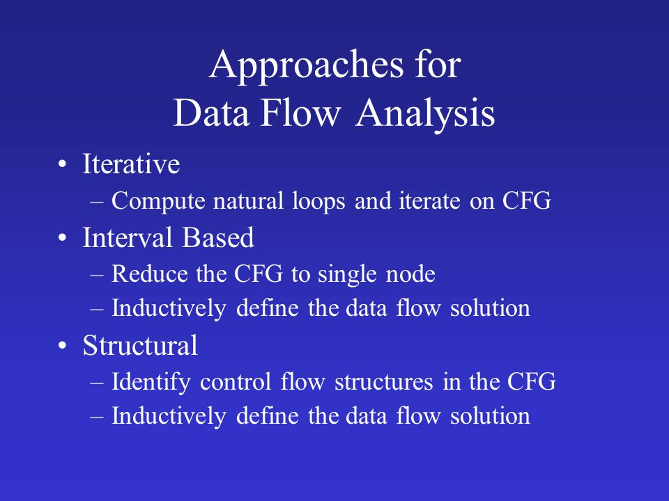 Approaches for Data Flow Analysis Iterative –Compute natural loops and iterate on CFG Interval Based –Reduce the CFG to single node –Inductively define the data flow solution Structural –Identify control flow structures in the CFG –Inductively define the data flow solution