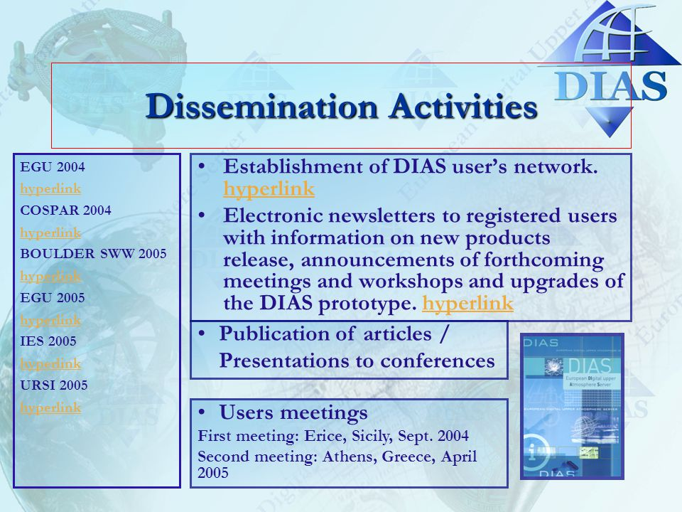 Dissemination Activities EGU 2004 hyperlink COSPAR 2004 hyperlink BOULDER SWW 2005 hyperlink EGU 2005 hyperlink IES 2005 hyperlink URSI 2005 hyperlink Establishment of DIAS user's network.