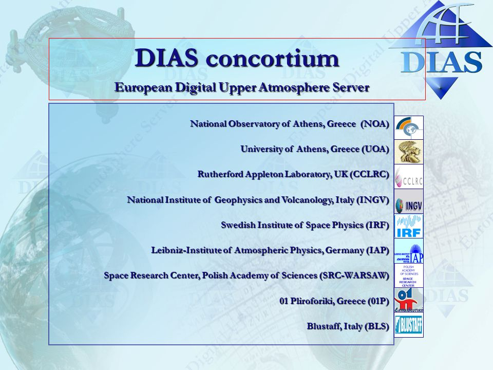 DIAS concortium European Digital Upper Atmosphere Server National Observatory of Athens, Greece (NOA) University of Athens, Greece (UOA) Rutherford Appleton Laboratory, UK (CCLRC) National Institute of Geophysics and Volcanology, Italy (INGV) Swedish Institute of Space Physics (IRF) Leibniz-Institute of Atmospheric Physics, Germany (IAP) Space Research Center, Polish Academy of Sciences (SRC-WARSAW) 01 Pliroforiki, Greece (01P) Blustaff, Italy (BLS)