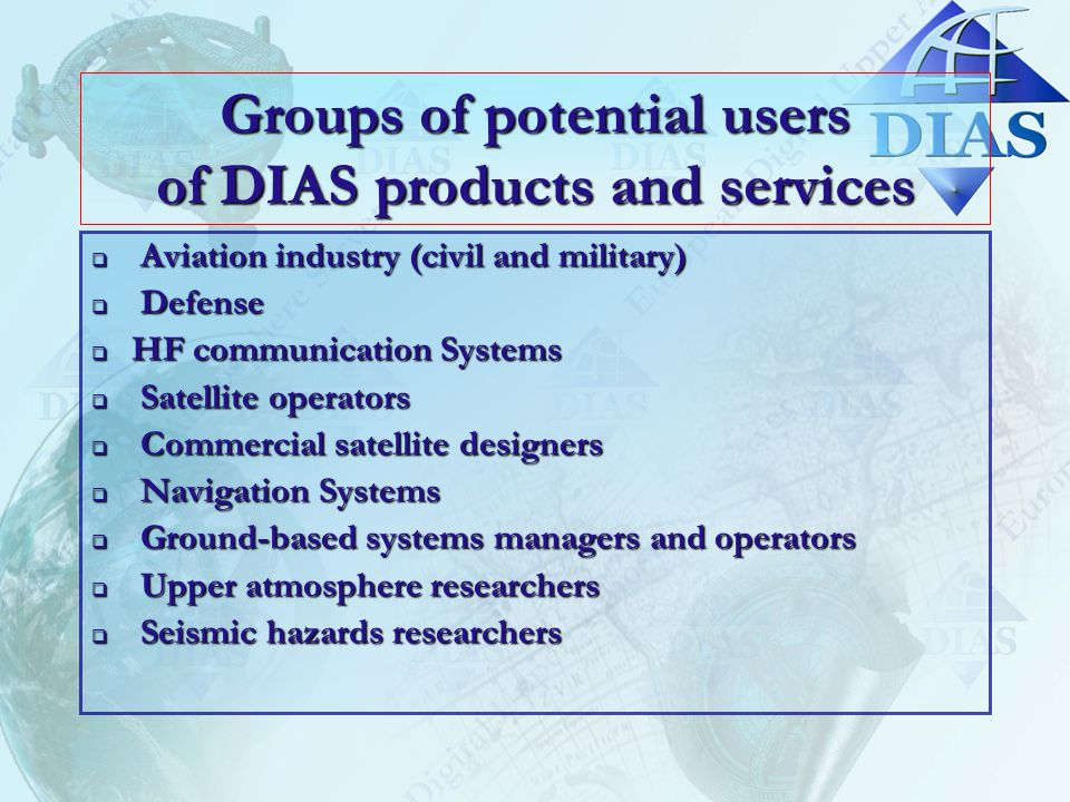 Groups of potential users of DIAS products and services  Aviation industry (civil and military)  Defense  HF communication Systems  Satellite operators  Commercial satellite designers  Navigation Systems  Ground-based systems managers and operators  Upper atmosphere researchers  Seismic hazards researchers