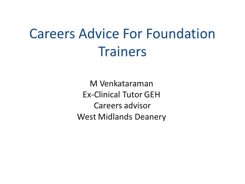 Careers Advice For Foundation Trainers M Venkataraman Ex-Clinical Tutor GEH Careers advisor West Midlands Deanery