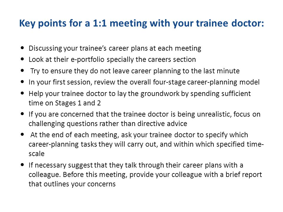 Key points for a 1:1 meeting with your trainee doctor: Discussing your trainee's career plans at each meeting Look at their e-portfolio specially the careers section Try to ensure they do not leave career planning to the last minute In your first session, review the overall four-stage career-planning model Help your trainee doctor to lay the groundwork by spending sufficient time on Stages 1 and 2 If you are concerned that the trainee doctor is being unrealistic, focus on challenging questions rather than directive advice At the end of each meeting, ask your trainee doctor to specify which career-planning tasks they will carry out, and within which specified time- scale If necessary suggest that they talk through their career plans with a colleague.