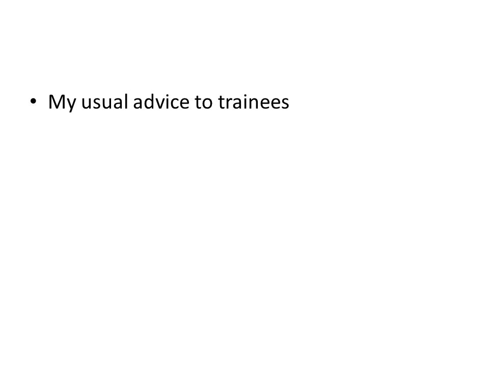 My usual advice to trainees