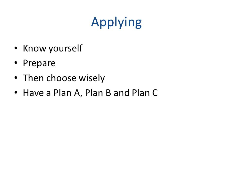 Applying Know yourself Prepare Then choose wisely Have a Plan A, Plan B and Plan C