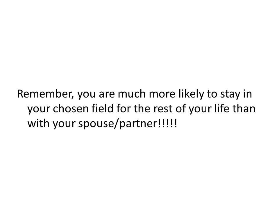Remember, you are much more likely to stay in your chosen field for the rest of your life than with your spouse/partner!!!!!