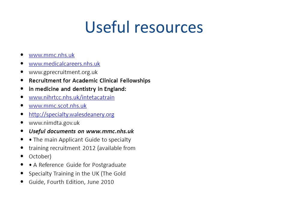 Useful resources www.mmc.nhs.uk www.medicalcareers.nhs.uk www.gprecruitment.org.uk Recruitment for Academic Clinical Fellowships in medicine and dentistry in England: www.nihrtcc.nhs.uk/intetacatrain www.mmc.scot.nhs.uk http://specialty.walesdeanery.org www.nimdta.gov.uk Useful documents on www.mmc.nhs.uk The main Applicant Guide to specialty training recruitment 2012 (available from October) A Reference Guide for Postgraduate Specialty Training in the UK (The Gold Guide, Fourth Edition, June 2010