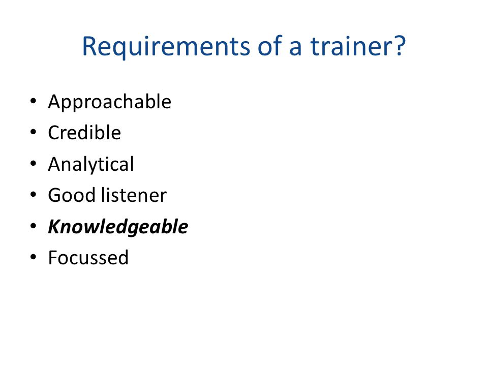 Requirements of a trainer Approachable Credible Analytical Good listener Knowledgeable Focussed