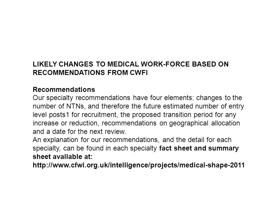 LIKELY CHANGES TO MEDICAL WORK-FORCE BASED ON RECOMMENDATIONS FROM CWFI Recommendations Our specialty recommendations have four elements: changes to the number of NTNs, and therefore the future estimated number of entry level posts1 for recruitment, the proposed transition period for any increase or reduction, recommendations on geographical allocation and a date for the next review.