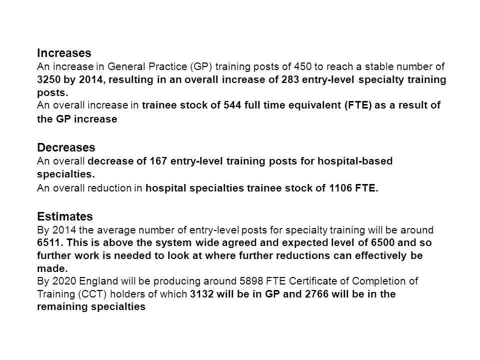 11 Increases An increase in General Practice (GP) training posts of 450 to reach a stable number of 3250 by 2014, resulting in an overall increase of 283 entry-level specialty training posts.