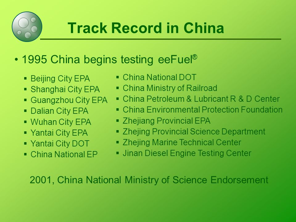 Track Record in China 1995 China begins testing eeFuel ®  China National DOT  China Ministry of Railroad  China Petroleum & Lubricant R & D Center  China Environmental Protection Foundation  Zhejiang Provincial EPA  Zhejing Provincial Science Department  Zhejing Marine Technical Center  Jinan Diesel Engine Testing Center  Beijing City EPA  Shanghai City EPA  Guangzhou City EPA  Dalian City EPA  Wuhan City EPA  Yantai City EPA  Yantai City DOT  China National EP 2001, China National Ministry of Science Endorsement