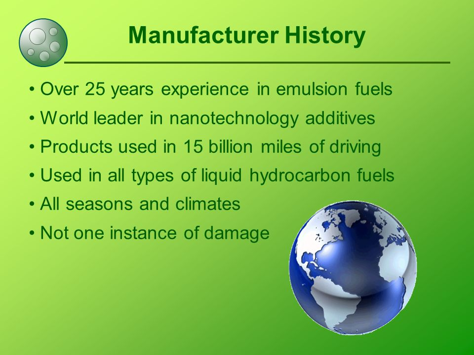 Manufacturer History Over 25 years experience in emulsion fuels World leader in nanotechnology additives Products used in 15 billion miles of driving Used in all types of liquid hydrocarbon fuels All seasons and climates Not one instance of damage