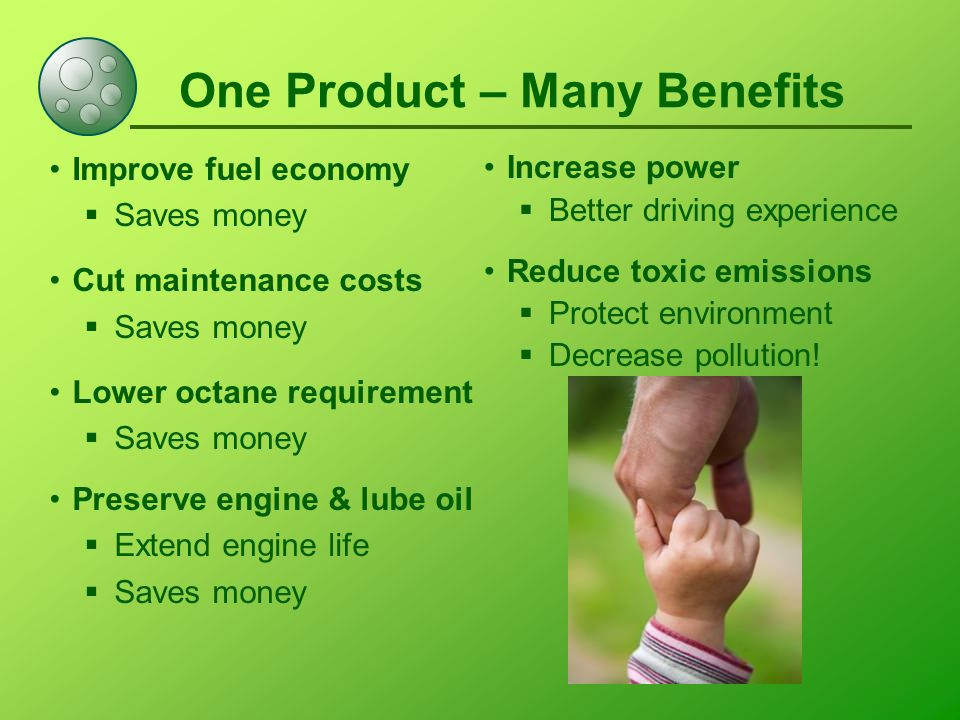 One Product – Many Benefits Improve fuel economy  Saves money Cut maintenance costs  Saves money Lower octane requirement  Saves money Preserve engine & lube oil  Extend engine life  Saves money Increase power  Better driving experience Reduce toxic emissions  Protect environment  Decrease pollution!