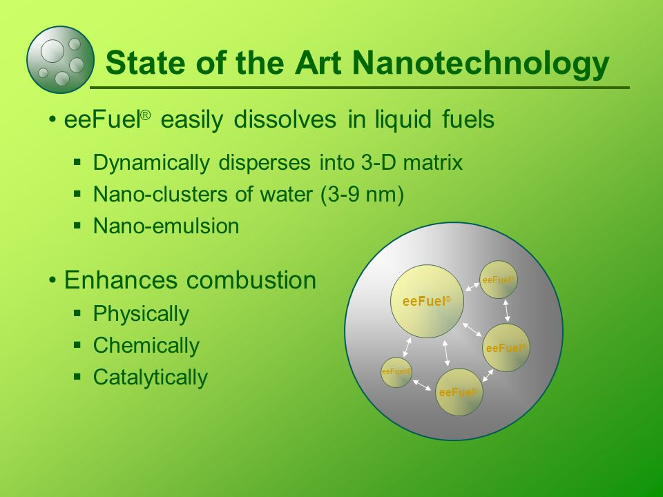 State of the Art Nanotechnology eeFuel ® easily dissolves in liquid fuels  Dynamically disperses into 3-D matrix  Nano-clusters of water (3-9 nm)  Nano-emulsion Enhances combustion  Physically  Chemically  Catalytically eeFuel ®