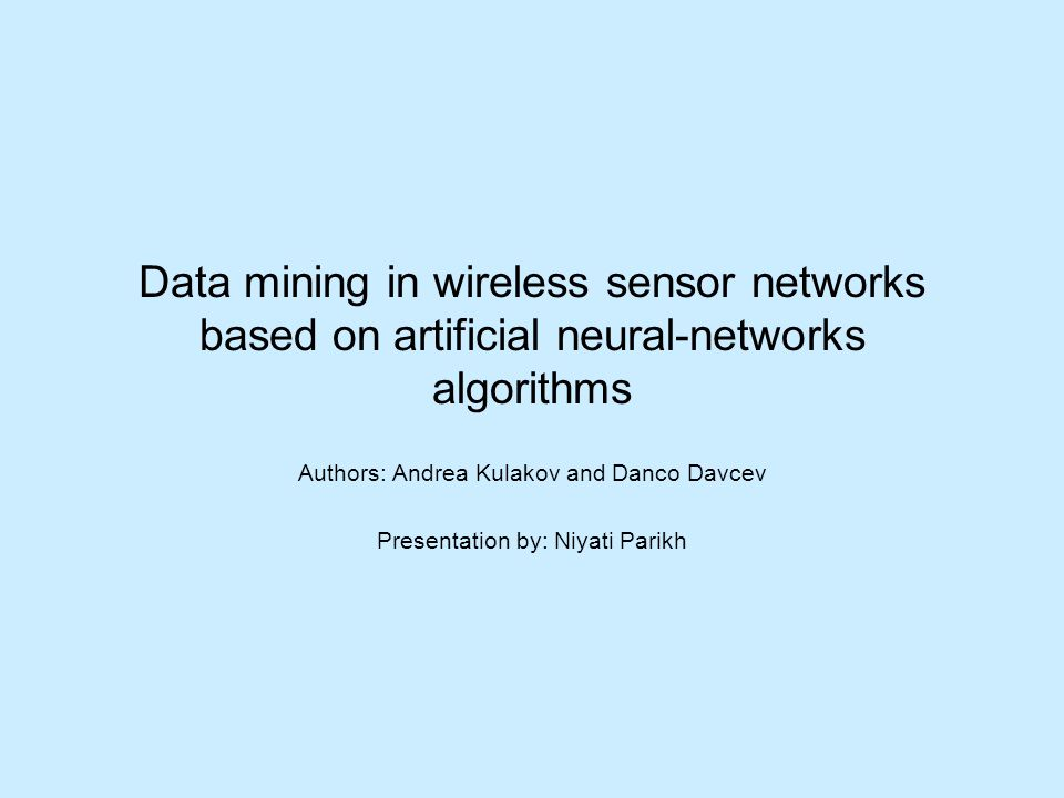 Data mining in wireless sensor networks based on artificial neural-networks algorithms Authors: Andrea Kulakov and Danco Davcev Presentation by: Niyati Parikh