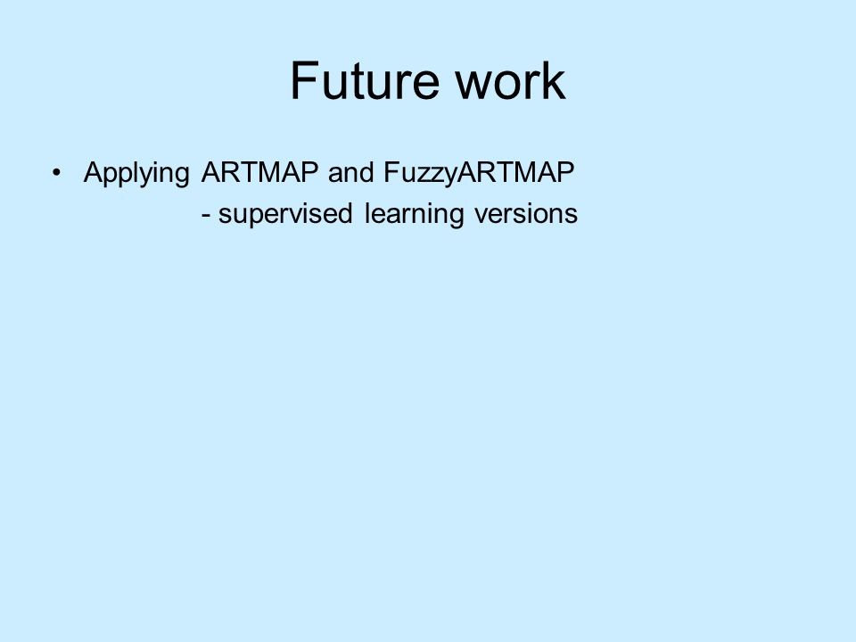 Future work Applying ARTMAP and FuzzyARTMAP - supervised learning versions