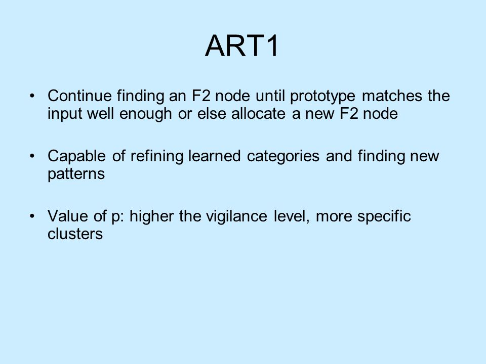 ART1 Continue finding an F2 node until prototype matches the input well enough or else allocate a new F2 node Capable of refining learned categories and finding new patterns Value of p: higher the vigilance level, more specific clusters