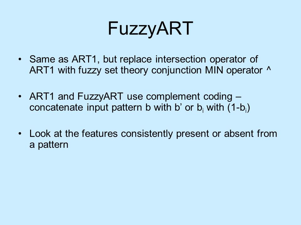 FuzzyART Same as ART1, but replace intersection operator of ART1 with fuzzy set theory conjunction MIN operator ^ ART1 and FuzzyART use complement coding – concatenate input pattern b with b' or b i with (1-b i ) Look at the features consistently present or absent from a pattern