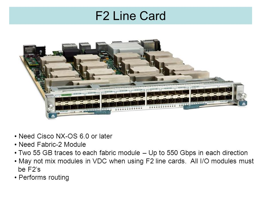 F2 Line Card Need Cisco NX-OS 6.0 or later Need Fabric-2 Module Two 55 GB traces to each fabric module – Up to 550 Gbps in each direction May not mix modules in VDC when using F2 line cards.