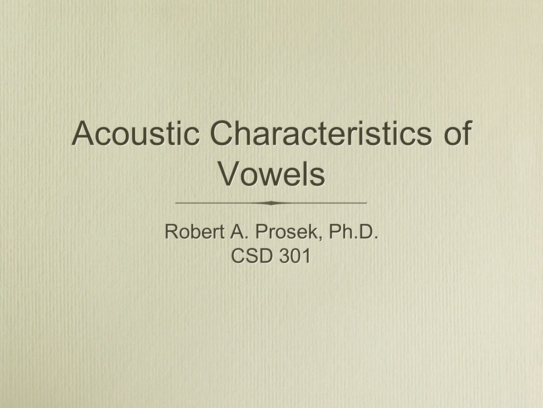 Acoustic Characteristics of Vowels Robert A. Prosek, Ph.D. CSD 301 Robert A. Prosek, Ph.D. CSD 301