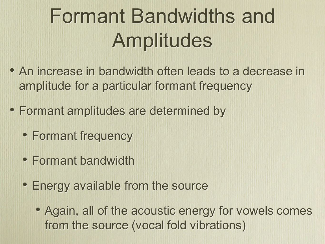 Formant Bandwidths and Amplitudes An increase in bandwidth often leads to a decrease in amplitude for a particular formant frequency Formant amplitudes are determined by Formant frequency Formant bandwidth Energy available from the source Again, all of the acoustic energy for vowels comes from the source (vocal fold vibrations) An increase in bandwidth often leads to a decrease in amplitude for a particular formant frequency Formant amplitudes are determined by Formant frequency Formant bandwidth Energy available from the source Again, all of the acoustic energy for vowels comes from the source (vocal fold vibrations)