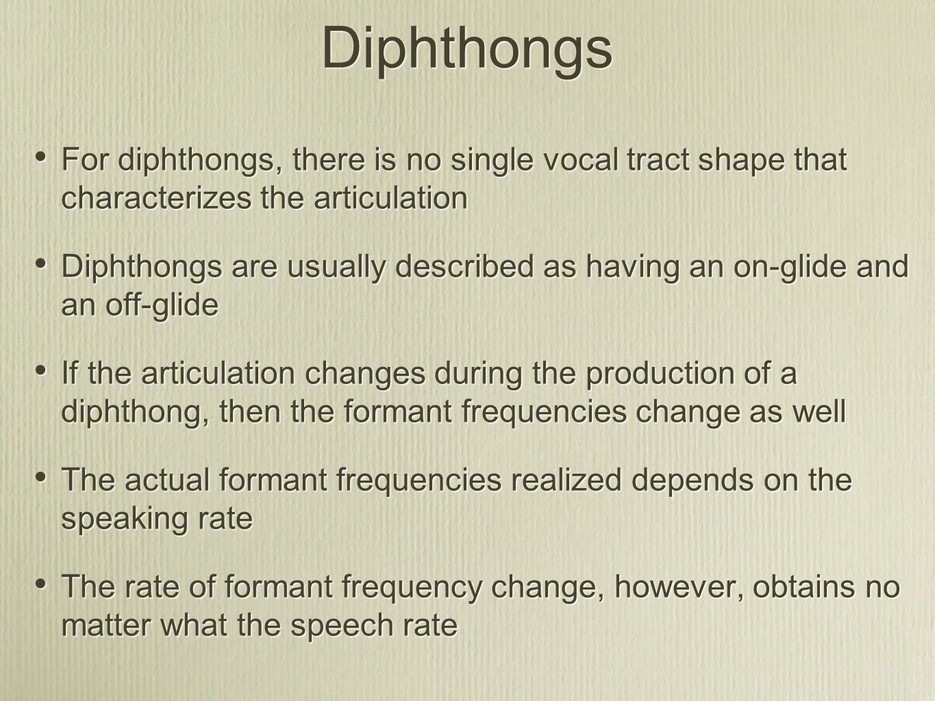 Diphthongs For diphthongs, there is no single vocal tract shape that characterizes the articulation Diphthongs are usually described as having an on-glide and an off-glide If the articulation changes during the production of a diphthong, then the formant frequencies change as well The actual formant frequencies realized depends on the speaking rate The rate of formant frequency change, however, obtains no matter what the speech rate For diphthongs, there is no single vocal tract shape that characterizes the articulation Diphthongs are usually described as having an on-glide and an off-glide If the articulation changes during the production of a diphthong, then the formant frequencies change as well The actual formant frequencies realized depends on the speaking rate The rate of formant frequency change, however, obtains no matter what the speech rate