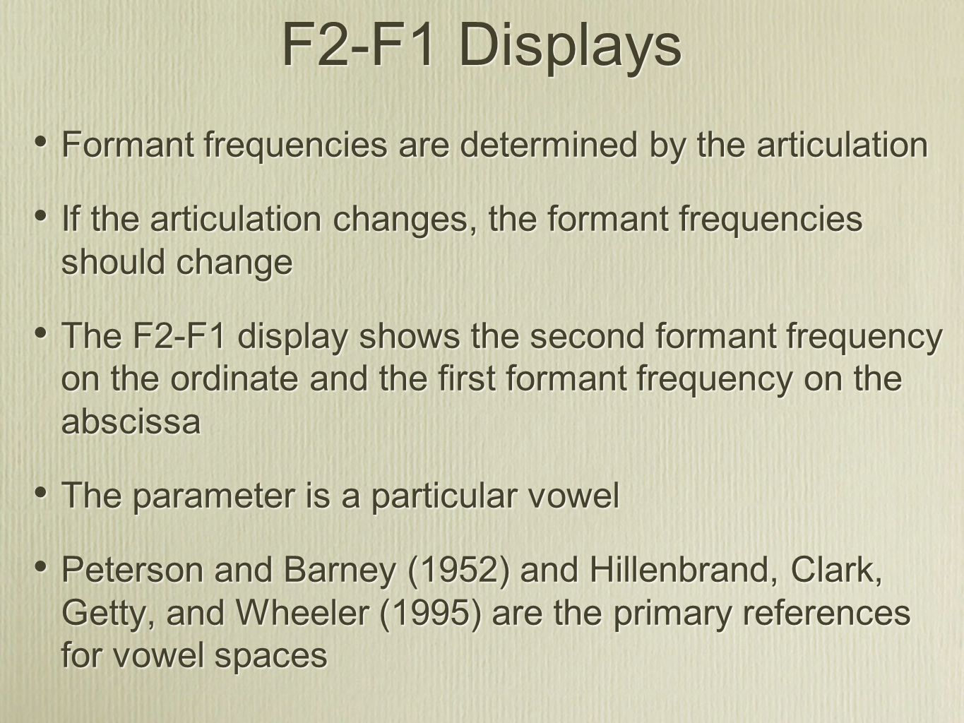 F2-F1 Displays Formant frequencies are determined by the articulation If the articulation changes, the formant frequencies should change The F2-F1 display shows the second formant frequency on the ordinate and the first formant frequency on the abscissa The parameter is a particular vowel Peterson and Barney (1952) and Hillenbrand, Clark, Getty, and Wheeler (1995) are the primary references for vowel spaces Formant frequencies are determined by the articulation If the articulation changes, the formant frequencies should change The F2-F1 display shows the second formant frequency on the ordinate and the first formant frequency on the abscissa The parameter is a particular vowel Peterson and Barney (1952) and Hillenbrand, Clark, Getty, and Wheeler (1995) are the primary references for vowel spaces