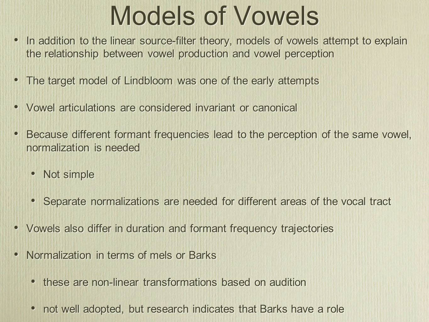 Models of Vowels In addition to the linear source-filter theory, models of vowels attempt to explain the relationship between vowel production and vowel perception The target model of Lindbloom was one of the early attempts Vowel articulations are considered invariant or canonical Because different formant frequencies lead to the perception of the same vowel, normalization is needed Not simple Separate normalizations are needed for different areas of the vocal tract Vowels also differ in duration and formant frequency trajectories Normalization in terms of mels or Barks these are non-linear transformations based on audition not well adopted, but research indicates that Barks have a role In addition to the linear source-filter theory, models of vowels attempt to explain the relationship between vowel production and vowel perception The target model of Lindbloom was one of the early attempts Vowel articulations are considered invariant or canonical Because different formant frequencies lead to the perception of the same vowel, normalization is needed Not simple Separate normalizations are needed for different areas of the vocal tract Vowels also differ in duration and formant frequency trajectories Normalization in terms of mels or Barks these are non-linear transformations based on audition not well adopted, but research indicates that Barks have a role