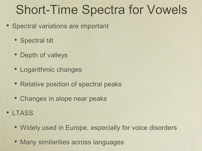Short-Time Spectra for Vowels Spectral variations are important Spectral tilt Depth of valleys Logarithmic changes Relative position of spectral peaks