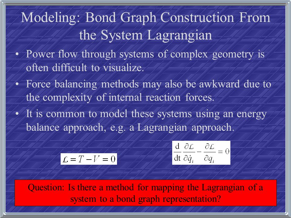 Modeling: Bond Graph Construction From the System Lagrangian Power flow through systems of complex geometry is often difficult to visualize. Force bal