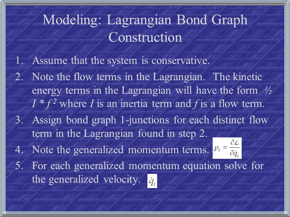 Modeling: Lagrangian Bond Graph Construction 1.Assume that the system is conservative. 2.Note the flow terms in the Lagrangian. The kinetic energy ter