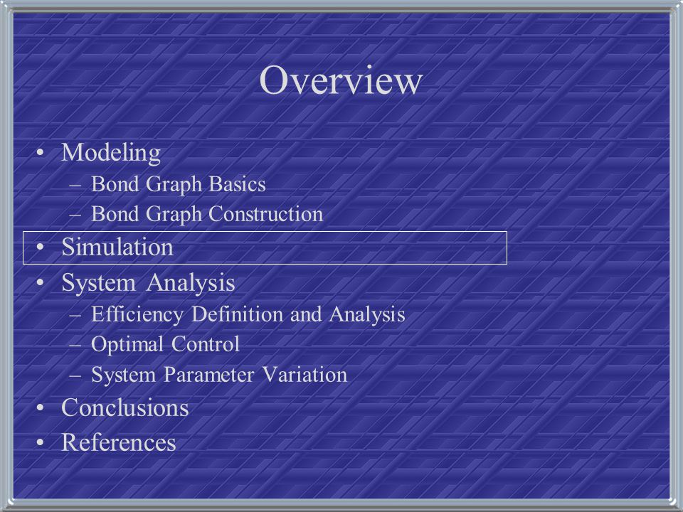 Overview Modeling –Bond Graph Basics –Bond Graph Construction Simulation System Analysis –Efficiency Definition and Analysis –Optimal Control –System