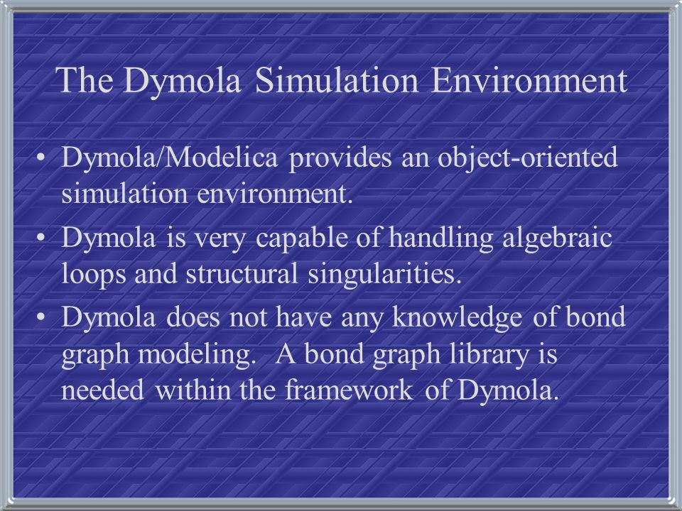 The Dymola Simulation Environment Dymola/Modelica provides an object-oriented simulation environment. Dymola is very capable of handling algebraic loo