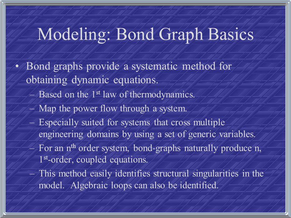 Modeling: Bond Graph Basics Bond graphs provide a systematic method for obtaining dynamic equations. –Based on the 1 st law of thermodynamics. –Map th