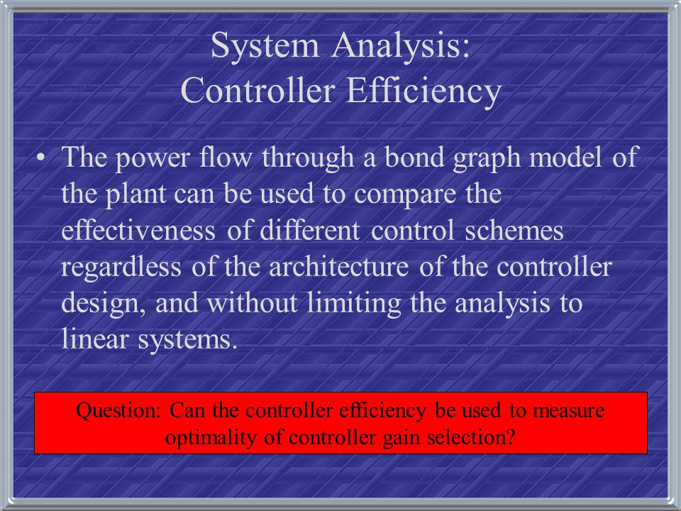 System Analysis: Controller Efficiency The power flow through a bond graph model of the plant can be used to compare the effectiveness of different co