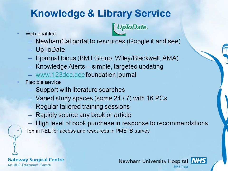 Knowledge & Library Service Web enabled –NewhamCat portal to resources (Google it and see) –UpToDate –Ejournal focus (BMJ Group, Wiley/Blackwell, AMA) –Knowledge Alerts – simple, targeted updating –www.123doc.doc foundation journalwww.123doc.doc Flexible service –Support with literature searches –Varied study spaces (some 24 / 7) with 16 PCs –Regular tailored training sessions –Rapidly source any book or article –High level of book purchase in response to recommendations Top in NEL for access and resources in PMETB survey
