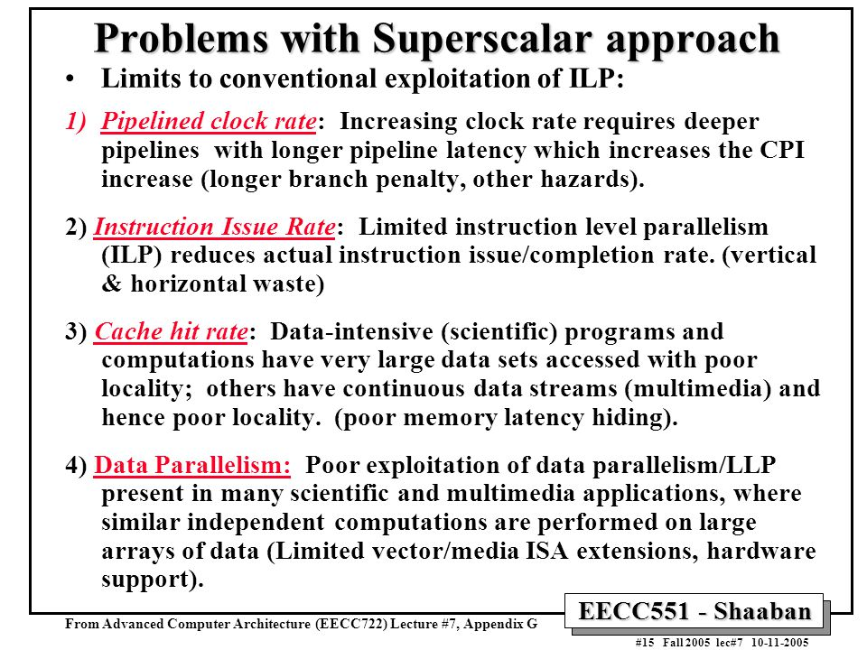 EECC551 - Shaaban #15 Fall 2005 lec#7 10-11-2005 Problems with Superscalar approach Limits to conventional exploitation of ILP: 1)Pipelined clock rate: Increasing clock rate requires deeper pipelines with longer pipeline latency which increases the CPI increase (longer branch penalty, other hazards).