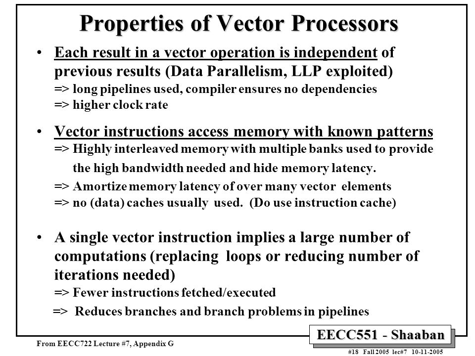 EECC551 - Shaaban #18 Fall 2005 lec#7 10-11-2005 Properties of Vector Processors Each result in a vector operation is independent of previous results (Data Parallelism, LLP exploited) => long pipelines used, compiler ensures no dependencies => higher clock rate Vector instructions access memory with known patterns => Highly interleaved memory with multiple banks used to provide the high bandwidth needed and hide memory latency.