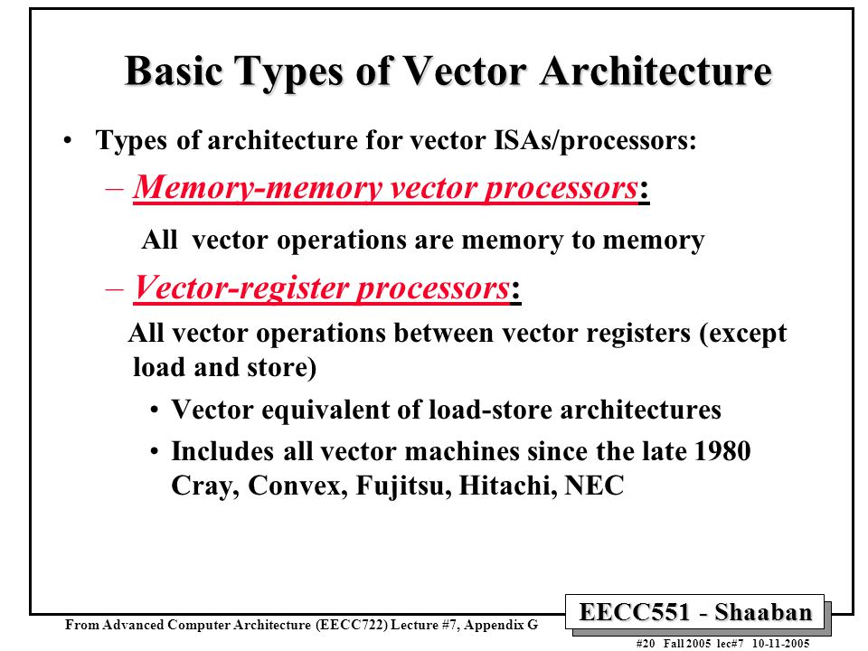 EECC551 - Shaaban #20 Fall 2005 lec#7 10-11-2005 Basic Types of Vector Architecture Types of architecture for vector ISAs/processors: –Memory-memory vector processors: All vector operations are memory to memory –Vector-register processors: All vector operations between vector registers (except load and store) Vector equivalent of load-store architectures Includes all vector machines since the late 1980 Cray, Convex, Fujitsu, Hitachi, NEC From Advanced Computer Architecture (EECC722) Lecture #7, Appendix G