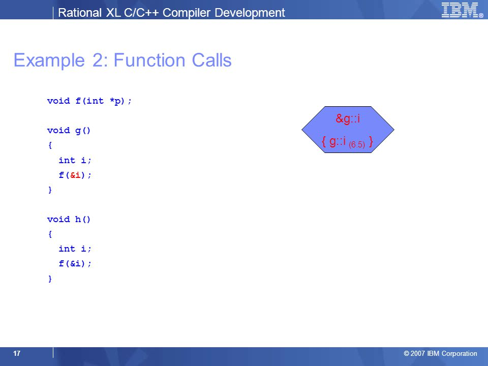 Rational XL C/C++ Compiler Development © 2007 IBM Corporation 17 Example 2: Function Calls void f(int *p); void g() { int i; f(&i); } void h() { int i; f(&i); } &g::i { g::i (6.5) }