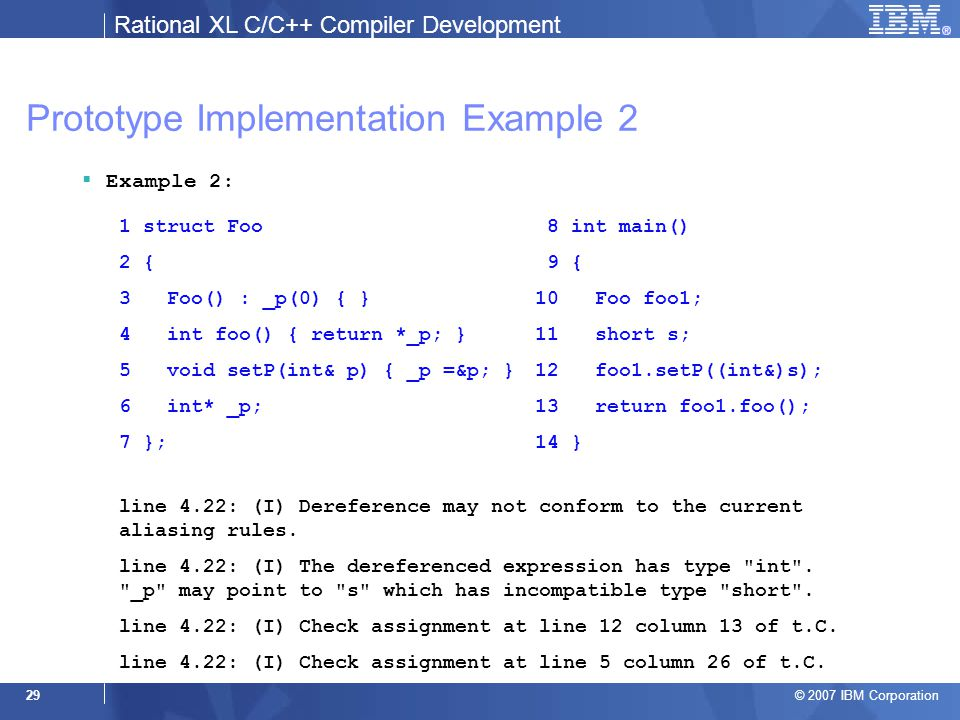 Rational XL C/C++ Compiler Development © 2007 IBM Corporation 29 Prototype Implementation Example 2  Example 2: 1 struct Foo 2 { 3 Foo() : _p(0) { } 4 int foo() { return *_p; } 5 void setP(int& p) { _p =&p; } 6 int* _p; 7 }; 8 int main() 9 { 10 Foo foo1; 11 short s; 12 foo1.setP((int&)s); 13 return foo1.foo(); 14 } line 4.22: (I) Dereference may not conform to the current aliasing rules.
