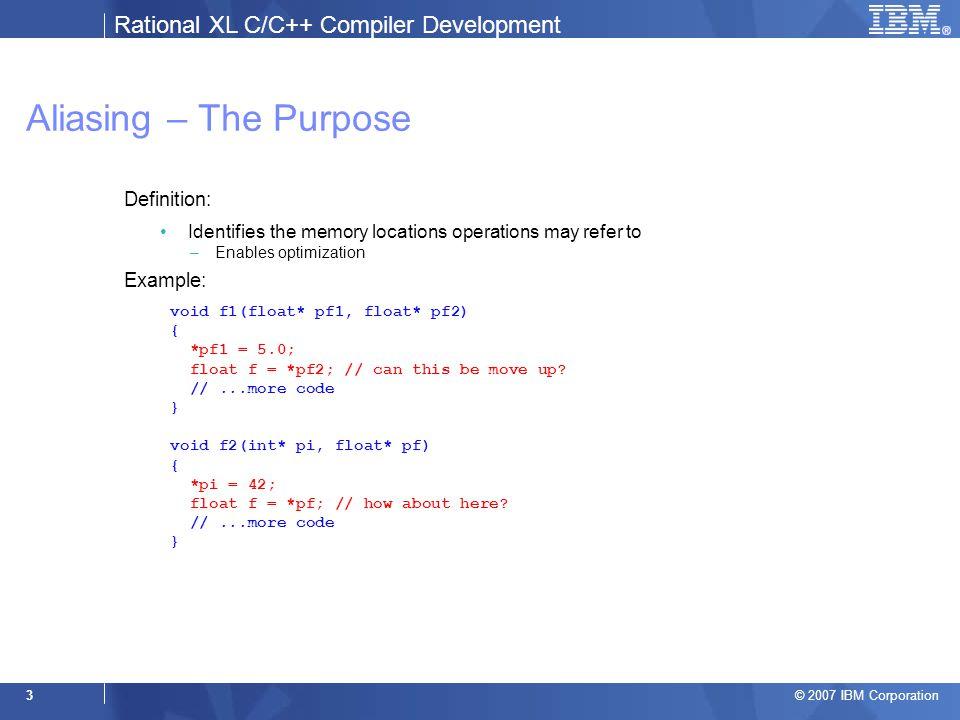 Rational XL C/C++ Compiler Development © 2007 IBM Corporation 24 Example 3: Handling Indirects int main() { int i, j; float f; int* pi = &i; int* pf = (int*)&f; int** pp = π pp = &pf; *pp = &j; *pi = 42; return 0; } &i { i (5.13) } &f { f (6.19) } pf { f (6.11) } pi { i (5.11) } pp { pi (7.12) } &pi { pi (7.14) }