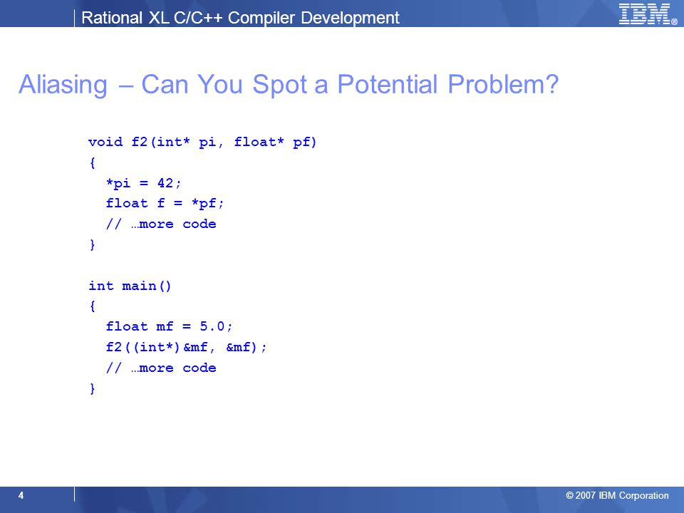 Rational XL C/C++ Compiler Development © 2007 IBM Corporation 25 Example 3: Handling Indirects int main() { int i, j; float f; int* pi = &i; int* pf = (int*)&f; int** pp = π pp = &pf; *pp = &j; *pi = 42; return 0; } &i { i (5.13) } &f { f (6.19) } pf { f (6.11) } pi { i (5.11) } pp { pi (7.12) pf (8.6) } &pi { pi (7.14) } &pf { pf (8.8) }