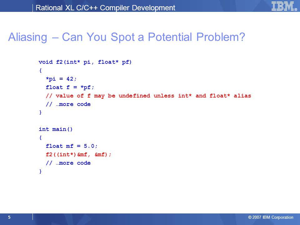Rational XL C/C++ Compiler Development © 2007 IBM Corporation 16 Example 1: The Basics void f() { int i; int j; int* pi = &i; int* pj = &j; pi = pj; }  Traceback for pi points-to i (5.11, 5.13)  Traceback for pi points-to j (7.6, 6.11, 6.13) &i { i (5.13) } &j { j (6.13) } pi { i (5.11) j (7.6) } pj { j (6.11) }