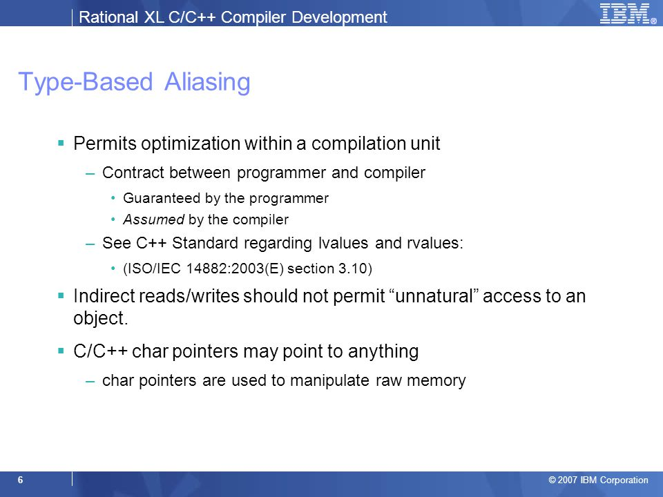Rational XL C/C++ Compiler Development © 2007 IBM Corporation 6 Type-Based Aliasing  Permits optimization within a compilation unit –Contract between programmer and compiler Guaranteed by the programmer Assumed by the compiler –See C++ Standard regarding lvalues and rvalues: (ISO/IEC 14882:2003(E) section 3.10)  Indirect reads/writes should not permit unnatural access to an object.