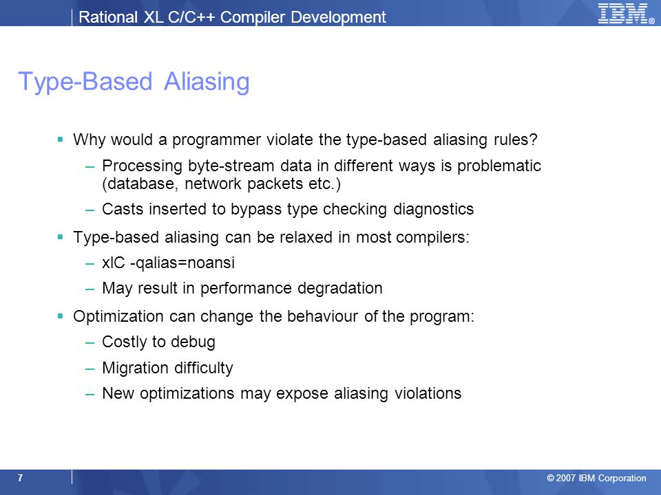 Rational XL C/C++ Compiler Development © 2007 IBM Corporation 8 A Simple Approach – Diagnose Invalid Type Casts –The real problem is the indirect, not the cast: float toFloat(int *pi) { return *(float*)pi; // diagnose cast } –Useful, but often proves to be excessively verbose False positive if indirect uses an aliased type.