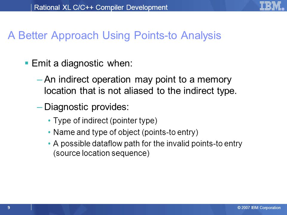 Rational XL C/C++ Compiler Development © 2007 IBM Corporation 9 A Better Approach Using Points-to Analysis  Emit a diagnostic when: –An indirect operation may point to a memory location that is not aliased to the indirect type.